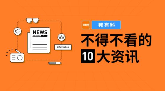 邦有料 | 不得不看的十大资讯【10.14】